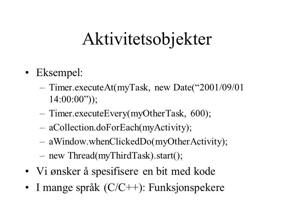 Aktivitetsobjekter Eksempel: –Timer.executeAt(myTask, new Date( 2001/09/01 14:00:00 )); –Timer.executeEvery(myOtherTask, 600); –aCollection.doForEach(myActivity); –aWindow.whenClickedDo(myOtherActivity); –new Thread(myThirdTask).start(); Vi ønsker å spesifisere en bit med kode I mange språk (C/C++): Funksjonspekere