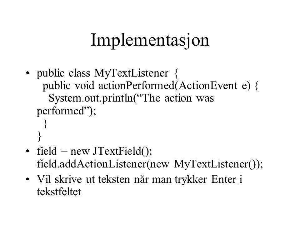 Implementasjon public class MyTextListener { public void actionPerformed(ActionEvent e) { System.out.println( The action was performed ); } } field = new JTextField(); field.addActionListener(new MyTextListener()); Vil skrive ut teksten når man trykker Enter i tekstfeltet