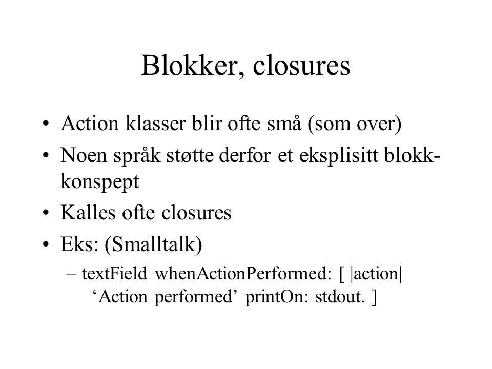 Blokker, closures Action klasser blir ofte små (som over) Noen språk støtte derfor et eksplisitt blokk- konspept Kalles ofte closures Eks: (Smalltalk) –textField whenActionPerformed: [ |action| 'Action performed' printOn: stdout.