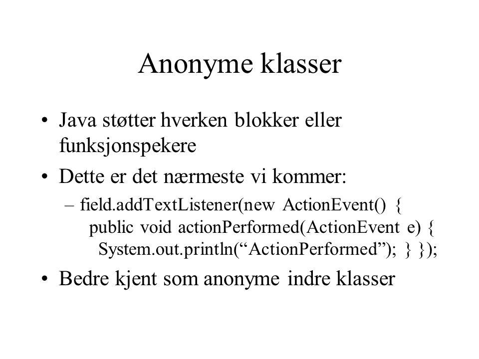 Anonyme klasser Java støtter hverken blokker eller funksjonspekere Dette er det nærmeste vi kommer: –field.addTextListener(new ActionEvent() { public void actionPerformed(ActionEvent e) { System.out.println( ActionPerformed ); } }); Bedre kjent som anonyme indre klasser