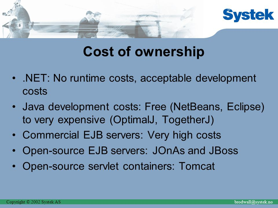 Copyright © 2002 Systek ASbrodwall@systek.no Cost of ownership.NET: No runtime costs, acceptable development costs Java development costs: Free (NetBe