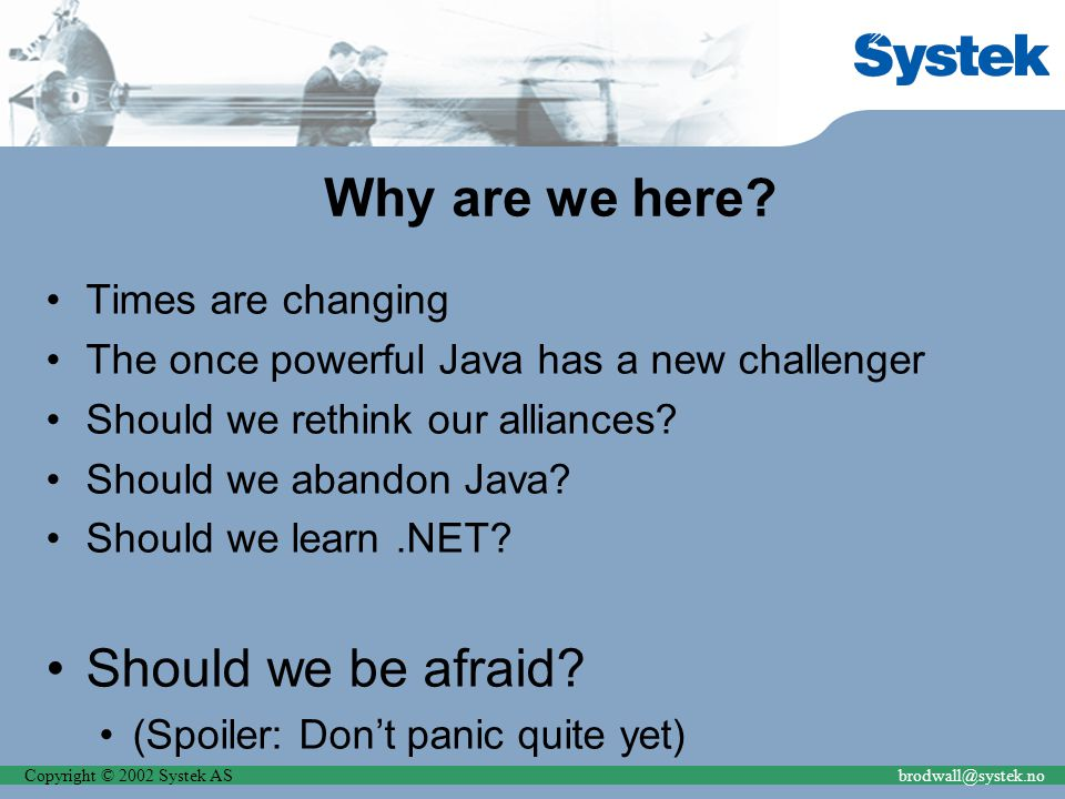 Copyright © 2002 Systek ASbrodwall@systek.no Why are we here? Times are changing The once powerful Java has a new challenger Should we rethink our all