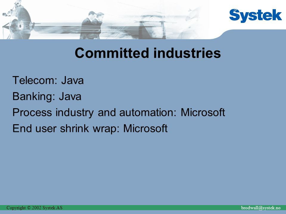 Copyright © 2002 Systek ASbrodwall@systek.no Committed industries Telecom: Java Banking: Java Process industry and automation: Microsoft End user shri