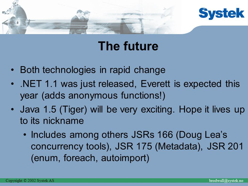 Copyright © 2002 Systek ASbrodwall@systek.no The future Both technologies in rapid change.NET 1.1 was just released, Everett is expected this year (ad