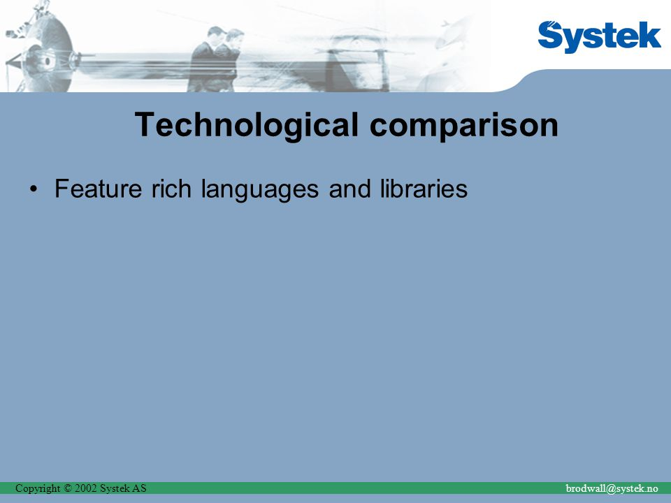 Copyright © 2002 Systek ASbrodwall@systek.no Technological comparison Feature rich languages and libraries