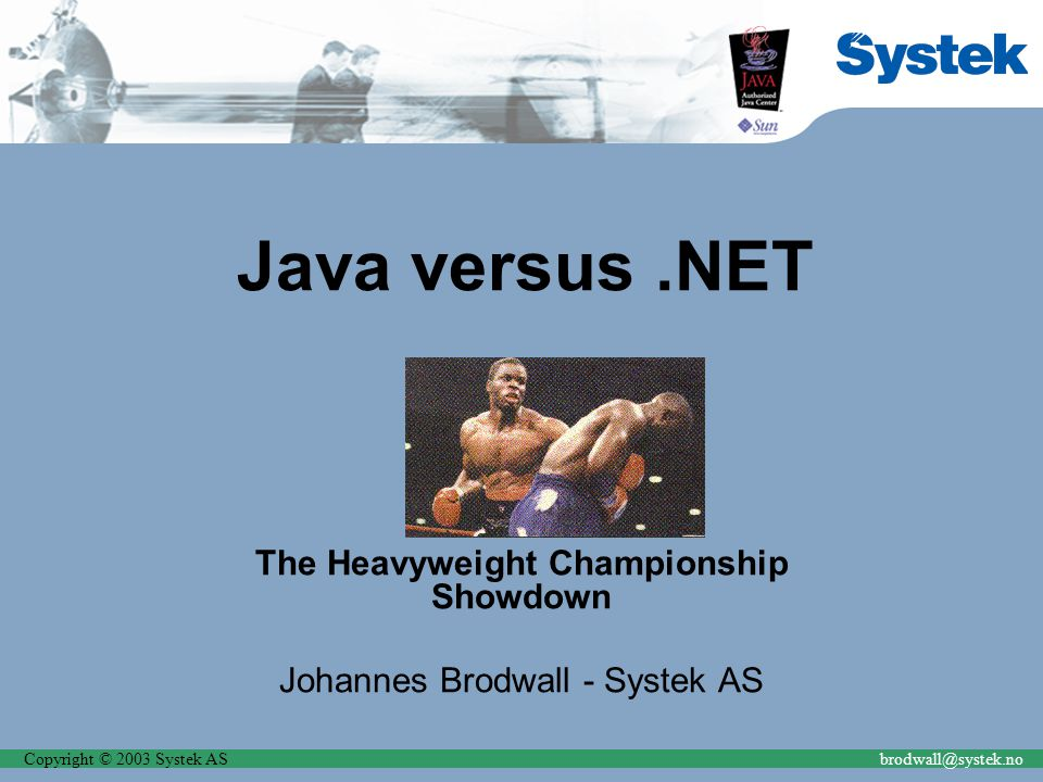 Copyright © 2003 Systek ASbrodwall@systek.no Java versus.NET The Heavyweight Championship Showdown Johannes Brodwall - Systek AS