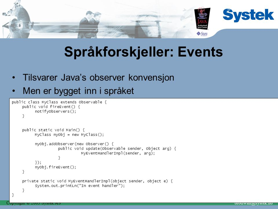 Copyright © 2003 Systek ASbrodwall@systek.no Språkforskjeller: Events Tilsvarer Java's observer konvensjon Men er bygget inn i språket public class MyClass extends Observable { public void fireEvent() { notifyObservers(); } public static void Main() { MyClass myObj = new MyClass(); myObj.addObserver(new Observer() { public void update(Observable sender, Object arg) { MyEventHandlerImpl(sender, arg); } }); myObj.fireEvent(); } private static void MyEventHandlerImpl(object sender, object e) { System.out.printLn( In event handler ); }