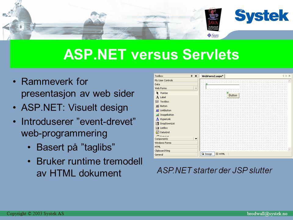 Copyright © 2003 Systek ASbrodwall@systek.no ASP.NET versus Servlets Rammeverk for presentasjon av web sider ASP.NET: Visuelt design Introduserer event-drevet web-programmering Basert på taglibs Bruker runtime tremodell av HTML dokument ASP.NET starter der JSP slutter