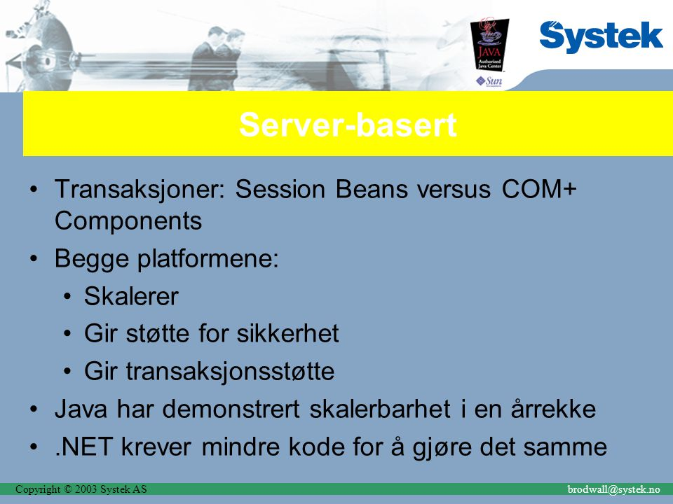 Copyright © 2003 Systek ASbrodwall@systek.no Server-basert Transaksjoner: Session Beans versus COM+ Components Begge platformene: Skalerer Gir støtte for sikkerhet Gir transaksjonsstøtte Java har demonstrert skalerbarhet i en årrekke.NET krever mindre kode for å gjøre det samme