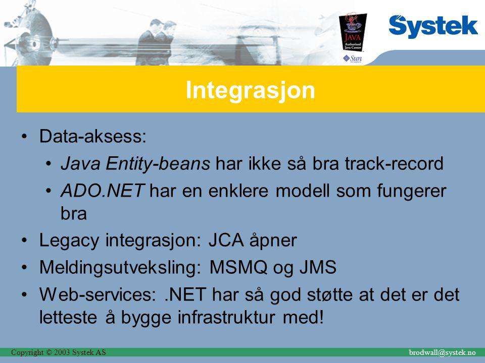 Copyright © 2003 Systek ASbrodwall@systek.no Integrasjon Data-aksess: Java Entity-beans har ikke så bra track-record ADO.NET har en enklere modell som fungerer bra Legacy integrasjon: JCA åpner Meldingsutveksling: MSMQ og JMS Web-services:.NET har så god støtte at det er det letteste å bygge infrastruktur med!