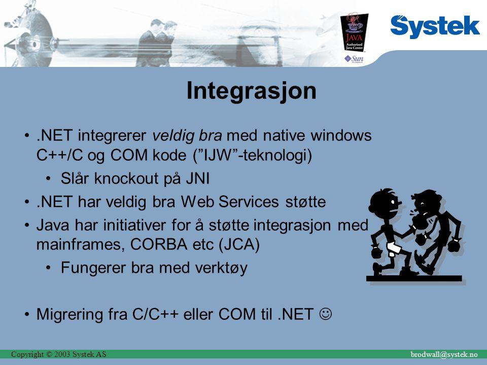 Copyright © 2003 Systek ASbrodwall@systek.no Integrasjon.NET integrerer veldig bra med native windows C++/C og COM kode ( IJW -teknologi) Slår knockout på JNI.NET har veldig bra Web Services støtte Java har initiativer for å støtte integrasjon med mainframes, CORBA etc (JCA) Fungerer bra med verktøy Migrering fra C/C++ eller COM til.NET