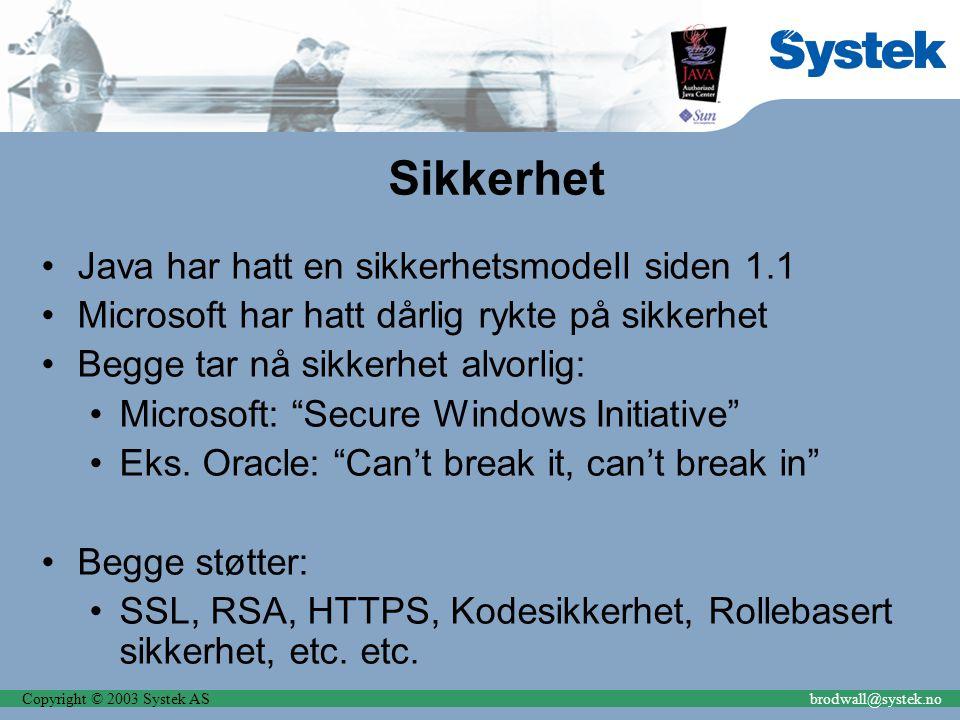 Copyright © 2003 Systek ASbrodwall@systek.no Sikkerhet Java har hatt en sikkerhetsmodell siden 1.1 Microsoft har hatt dårlig rykte på sikkerhet Begge tar nå sikkerhet alvorlig: Microsoft: Secure Windows Initiative Eks.