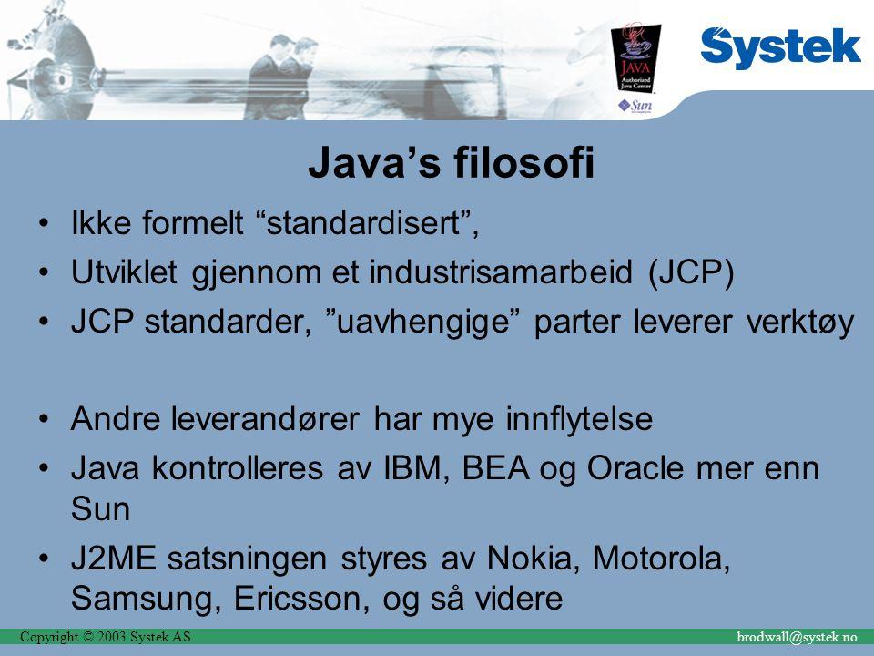 Copyright © 2003 Systek ASbrodwall@systek.no Java's filosofi Ikke formelt standardisert , Utviklet gjennom et industrisamarbeid (JCP) JCP standarder, uavhengige parter leverer verktøy Andre leverandører har mye innflytelse Java kontrolleres av IBM, BEA og Oracle mer enn Sun J2ME satsningen styres av Nokia, Motorola, Samsung, Ericsson, og så videre