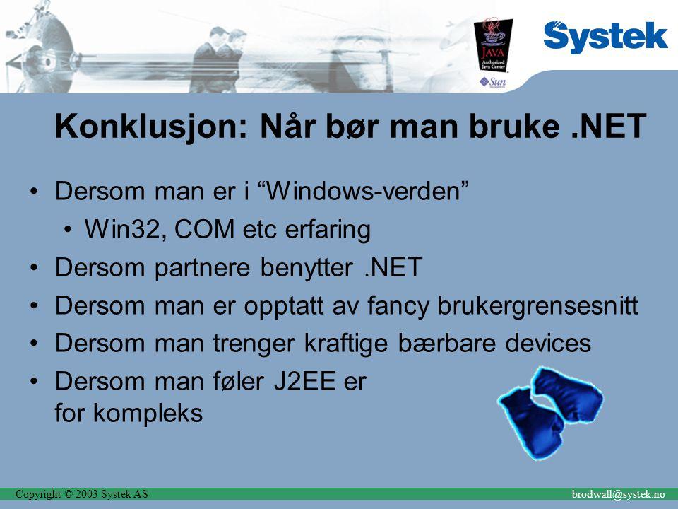 Copyright © 2003 Systek ASbrodwall@systek.no Konklusjon: Når bør man bruke.NET Dersom man er i Windows-verden Win32, COM etc erfaring Dersom partnere benytter.NET Dersom man er opptatt av fancy brukergrensesnitt Dersom man trenger kraftige bærbare devices Dersom man føler J2EE er for kompleks