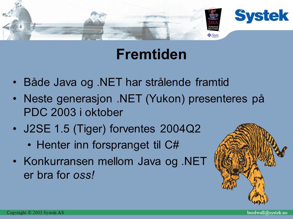 Copyright © 2003 Systek ASbrodwall@systek.no Fremtiden Både Java og.NET har strålende framtid Neste generasjon.NET (Yukon) presenteres på PDC 2003 i oktober J2SE 1.5 (Tiger) forventes 2004Q2 Henter inn forspranget til C# Konkurransen mellom Java og.NET er bra for oss!