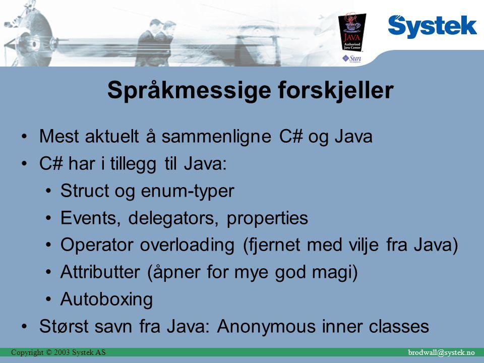 Copyright © 2003 Systek ASbrodwall@systek.no Språkmessige forskjeller Mest aktuelt å sammenligne C# og Java C# har i tillegg til Java: Struct og enum-typer Events, delegators, properties Operator overloading (fjernet med vilje fra Java) Attributter (åpner for mye god magi) Autoboxing Størst savn fra Java: Anonymous inner classes