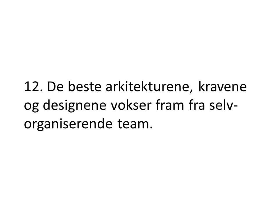 12. De beste arkitekturene, kravene og designene vokser fram fra selv- organiserende team.