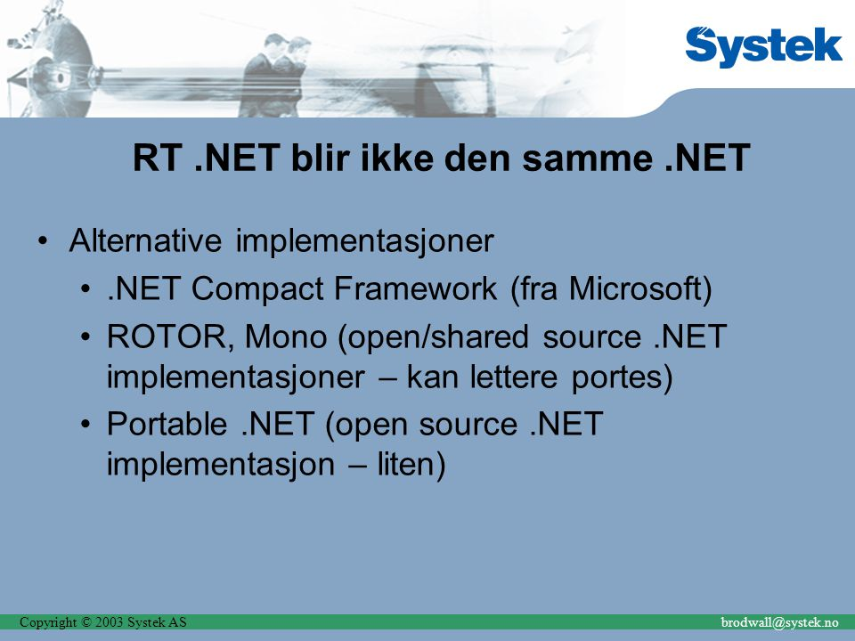 Copyright © 2003 Systek ASbrodwall@systek.no RT.NET blir ikke den samme.NET Alternative implementasjoner.NET Compact Framework (fra Microsoft) ROTOR, Mono (open/shared source.NET implementasjoner – kan lettere portes) Portable.NET (open source.NET implementasjon – liten)