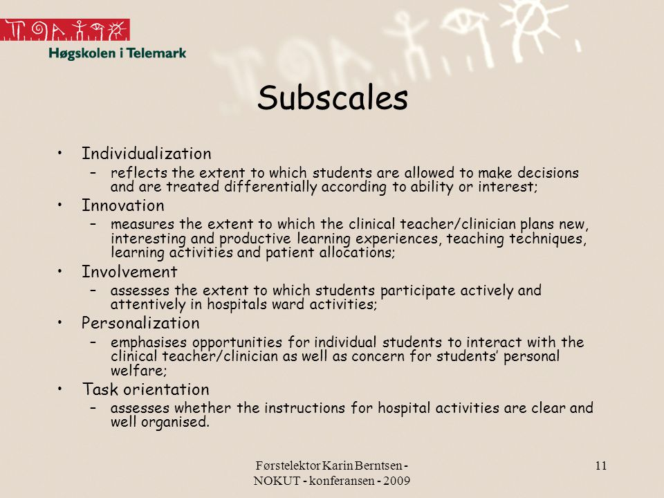 Førstelektor Karin Berntsen - NOKUT - konferansen - 2009 11 Subscales Individualization –reflects the extent to which students are allowed to make decisions and are treated differentially according to ability or interest; Innovation –measures the extent to which the clinical teacher/clinician plans new, interesting and productive learning experiences, teaching techniques, learning activities and patient allocations; Involvement –assesses the extent to which students participate actively and attentively in hospitals ward activities; Personalization –emphasises opportunities for individual students to interact with the clinical teacher/clinician as well as concern for students' personal welfare; Task orientation –assesses whether the instructions for hospital activities are clear and well organised.