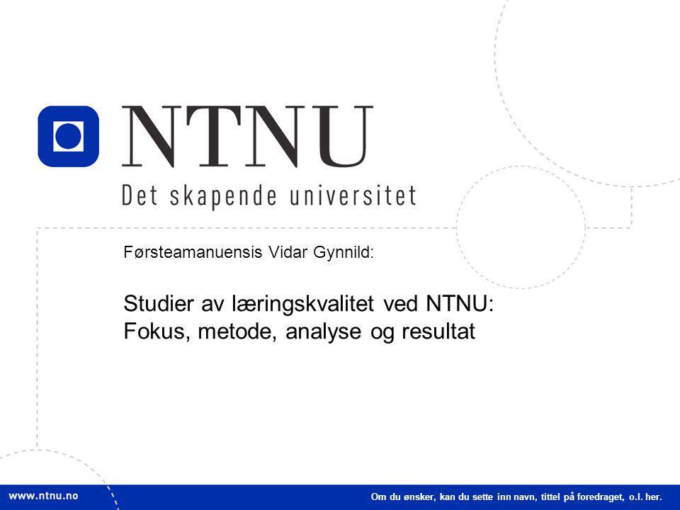 1 Førsteamanuensis Vidar Gynnild: Studier av læringskvalitet ved NTNU: Fokus, metode, analyse og resultat Om du ønsker, kan du sette inn navn, tittel på foredraget, o.l.