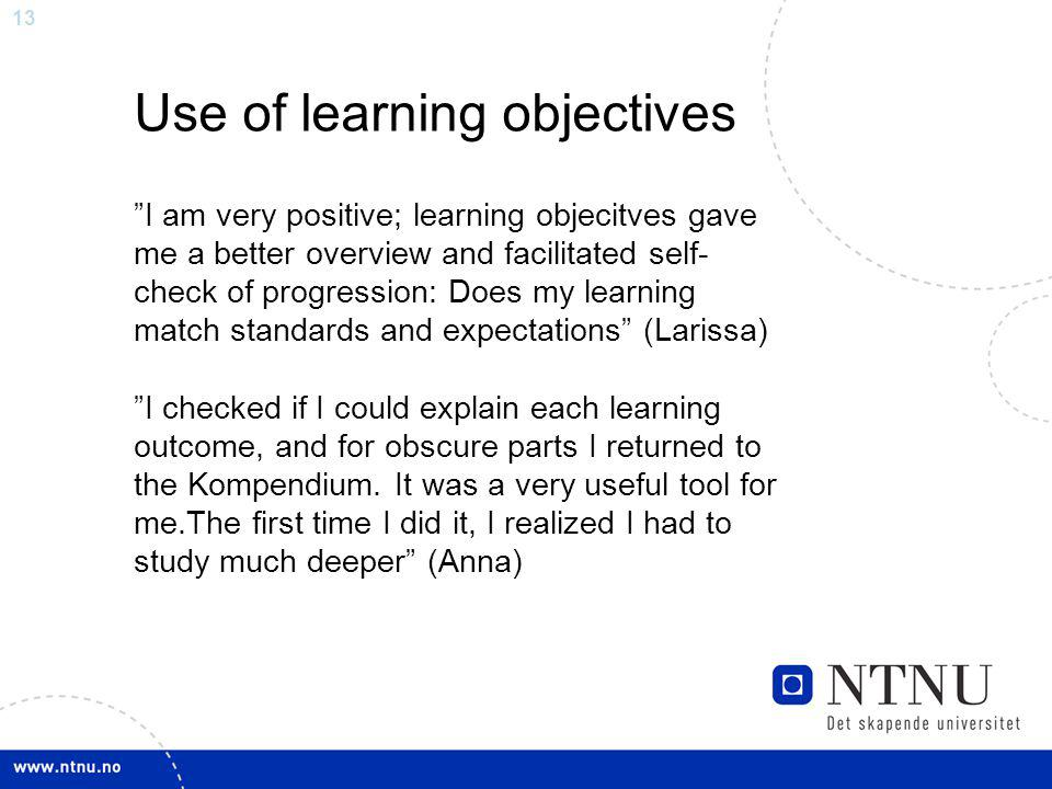 13 Use of learning objectives I am very positive; learning objecitves gave me a better overview and facilitated self- check of progression: Does my learning match standards and expectations (Larissa) I checked if I could explain each learning outcome, and for obscure parts I returned to the Kompendium.