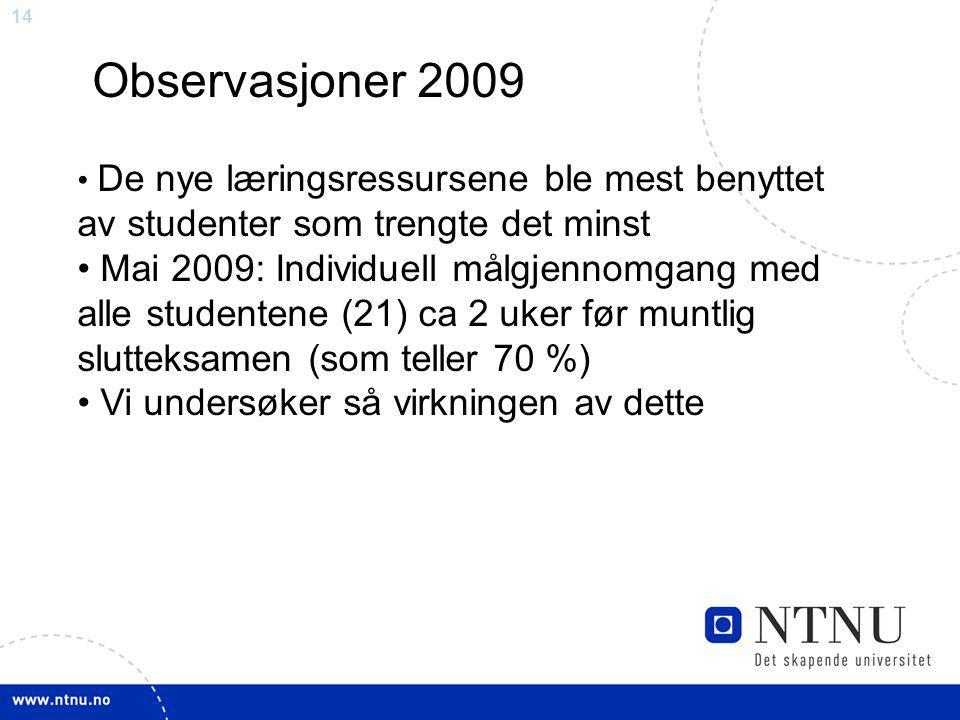 14 Observasjoner 2009 De nye læringsressursene ble mest benyttet av studenter som trengte det minst Mai 2009: Individuell målgjennomgang med alle studentene (21) ca 2 uker før muntlig slutteksamen (som teller 70 %) Vi undersøker så virkningen av dette