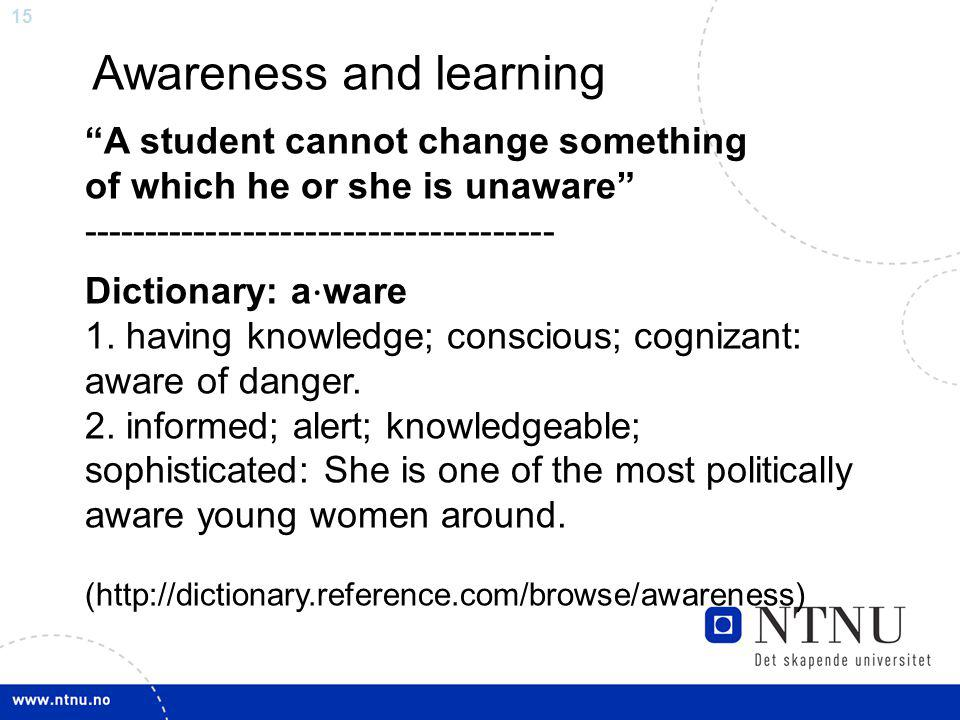 15 Dictionary: a ⋅ ware 1. having knowledge; conscious; cognizant: aware of danger.