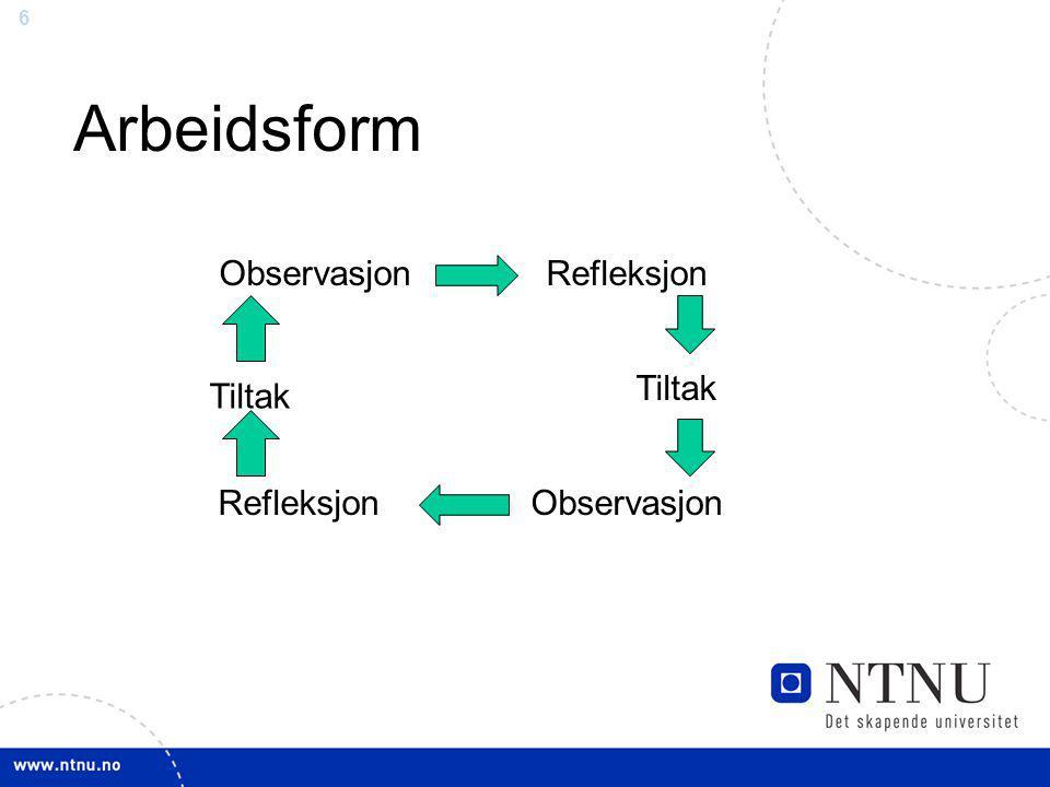 6 Arbeidsform ObservasjonRefleksjon Tiltak ObservasjonRefleksjon Tiltak