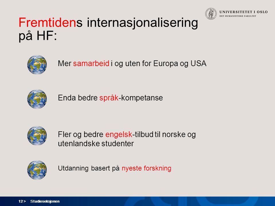 12 > Fremtidens internasjonalisering på HF: Studieseksjonen Mer samarbeid i og uten for Europa og USA Enda bedre språk-kompetanse Fler og bedre engelsk-tilbud til norske og utenlandske studenter Utdanning basert på nyeste forskning