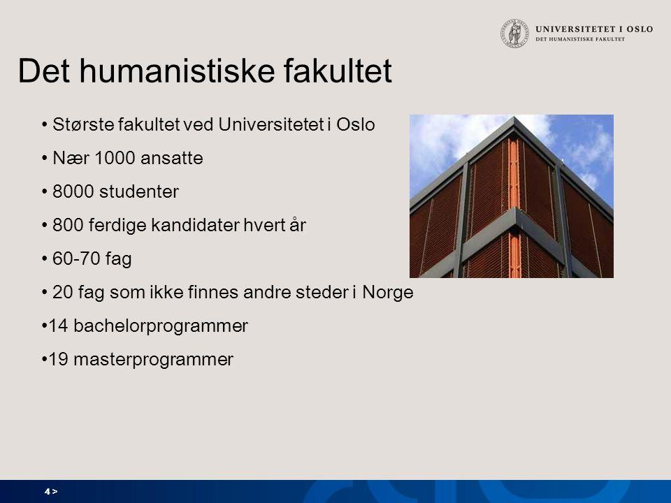 4 > Det humanistiske fakultet Største fakultet ved Universitetet i Oslo Nær 1000 ansatte 8000 studenter 800 ferdige kandidater hvert år 60-70 fag 20 fag som ikke finnes andre steder i Norge 14 bachelorprogrammer 19 masterprogrammer