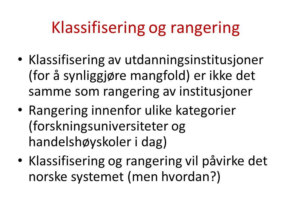 Klassifisering og rangering Klassifisering av utdanningsinstitusjoner (for å synliggjøre mangfold) er ikke det samme som rangering av institusjoner Rangering innenfor ulike kategorier (forskningsuniversiteter og handelshøyskoler i dag) Klassifisering og rangering vil påvirke det norske systemet (men hvordan )