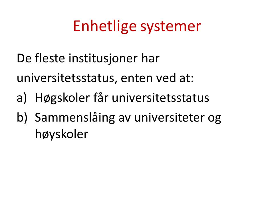Enhetlige systemer De fleste institusjoner har universitetsstatus, enten ved at: a)Høgskoler får universitetsstatus b)Sammenslåing av universiteter og høyskoler