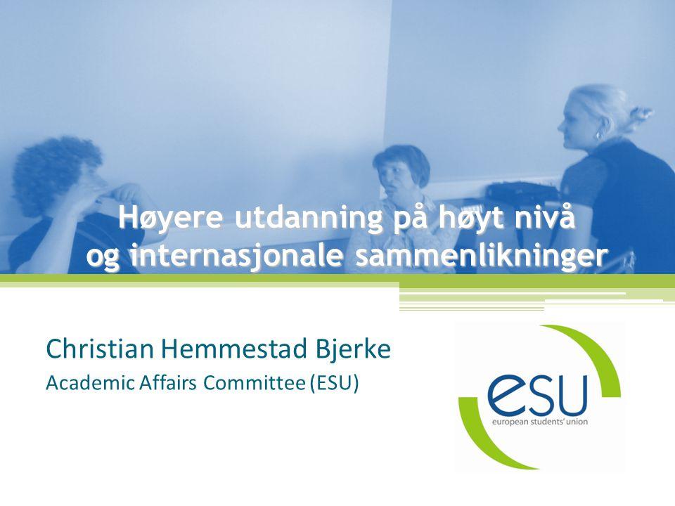 Høyere utdanning på høyt nivå og internasjonale sammenlikninger Christian Hemmestad Bjerke Academic Affairs Committee (ESU)