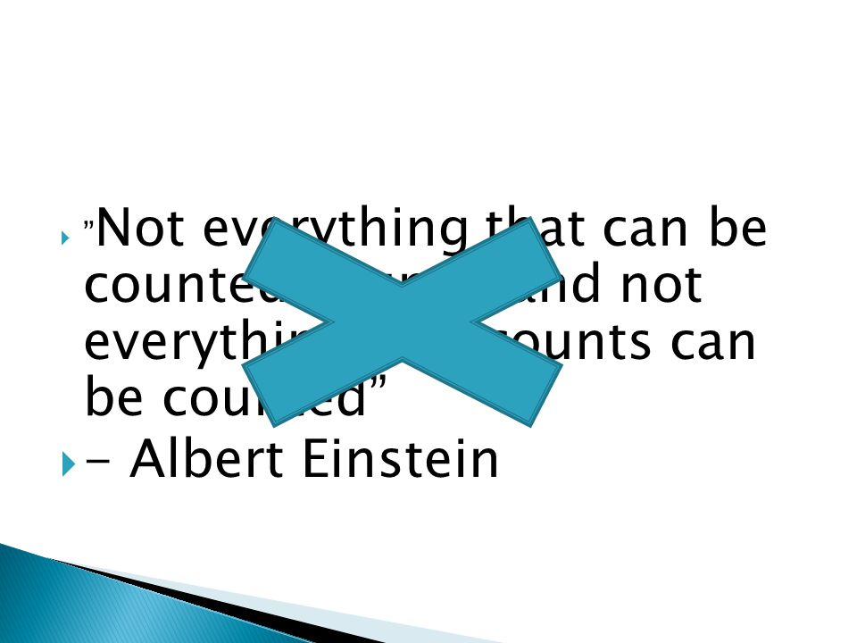  Not everything that can be counted counts, and not everything that counts can be counted  - Albert Einstein