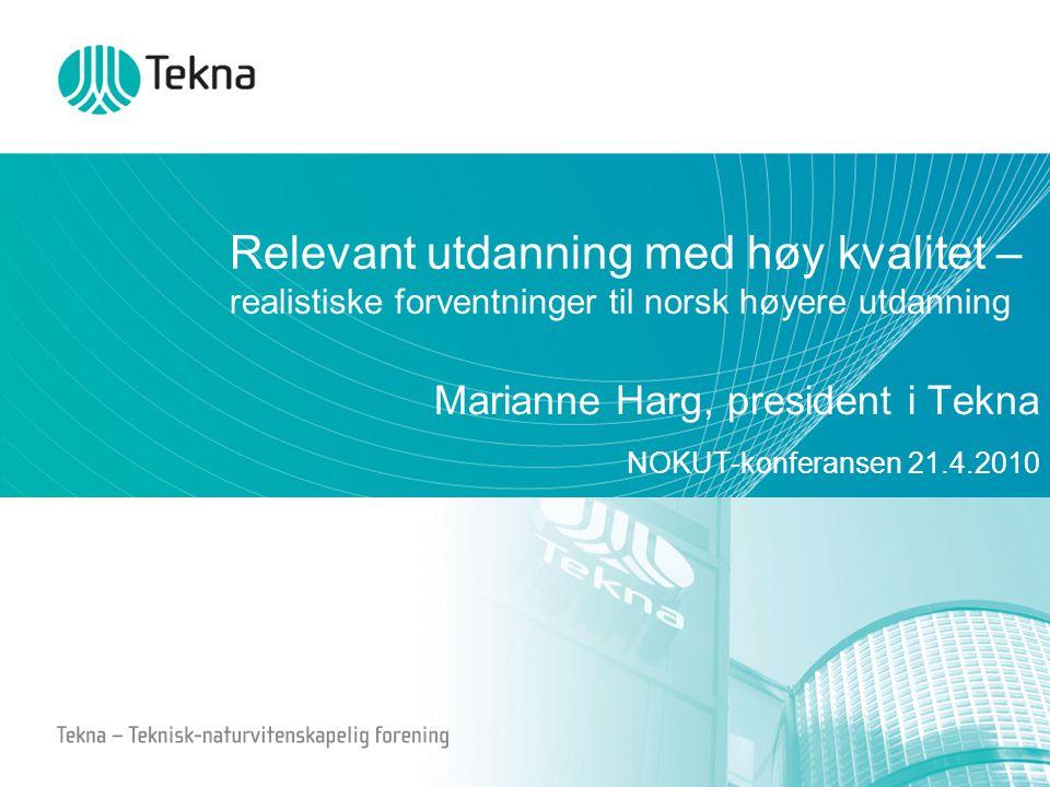 Relevant utdanning med høy kvalitet – realistiske forventninger til norsk høyere utdanning Marianne Harg, president i Tekna NOKUT-konferansen 21.4.201