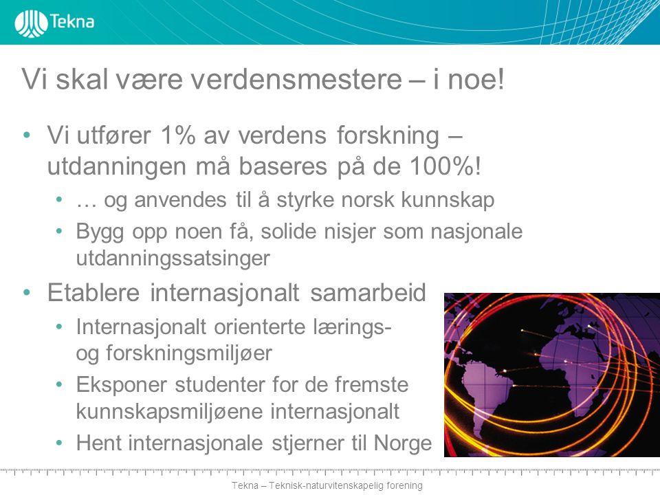 Tekna – Teknisk-naturvitenskapelig forening Vi skal være verdensmestere – i noe! Vi utfører 1% av verdens forskning – utdanningen må baseres på de 100