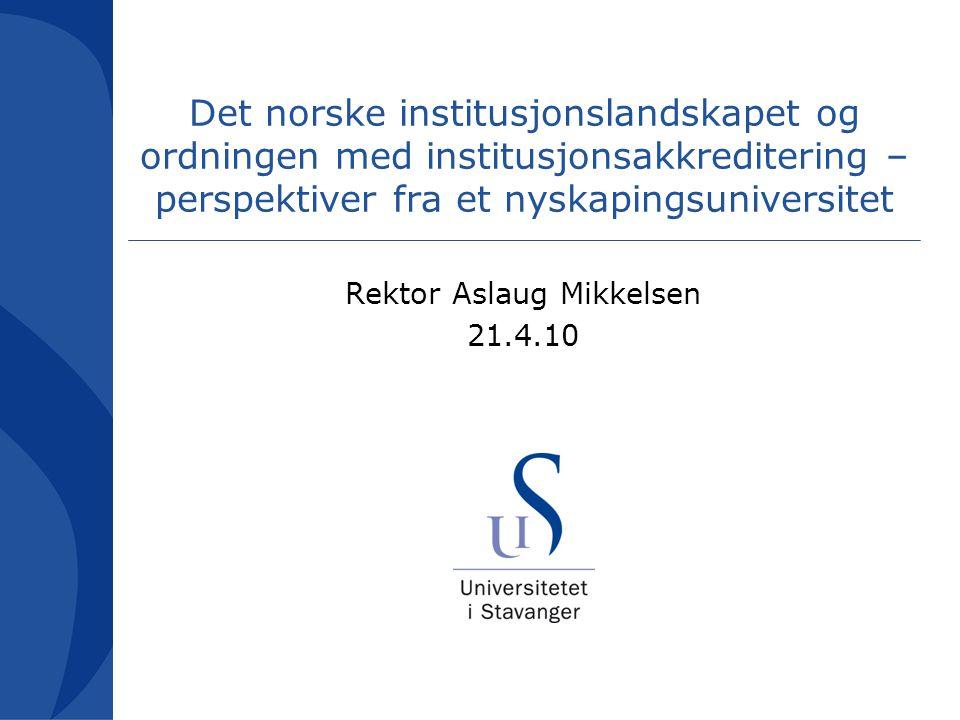 Det norske institusjonslandskapet og ordningen med institusjonsakkreditering – perspektiver fra et nyskapingsuniversitet Rektor Aslaug Mikkelsen 21.4.10