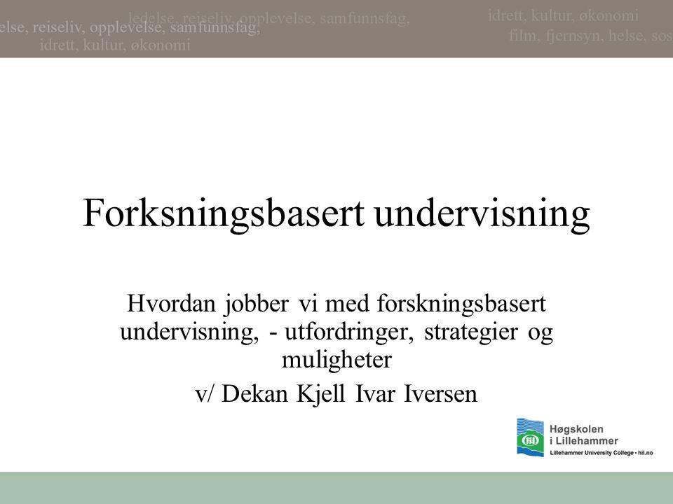 Forksningsbasert undervisning Hvordan jobber vi med forskningsbasert undervisning, - utfordringer, strategier og muligheter v/ Dekan Kjell Ivar Iversen