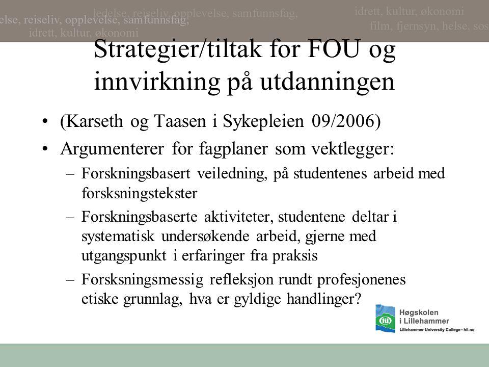 Strategier/tiltak for FOU og innvirkning på utdanningen (Karseth og Taasen i Sykepleien 09/2006) Argumenterer for fagplaner som vektlegger: –Forskningsbasert veiledning, på studentenes arbeid med forsksningstekster –Forskningsbaserte aktiviteter, studentene deltar i systematisk undersøkende arbeid, gjerne med utgangspunkt i erfaringer fra praksis –Forsksningsmessig refleksjon rundt profesjonenes etiske grunnlag, hva er gyldige handlinger?