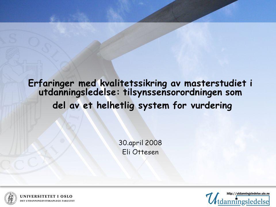 Erfaringer med kvalitetssikring av masterstudiet i utdanningsledelse: tilsynssensorordningen som del av et helhetlig system for vurdering 30.april 2008 Eli Ottesen