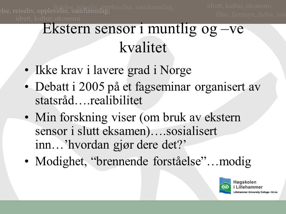 Ekstern sensor i muntlig og –ve kvalitet Ikke krav i lavere grad i Norge Debatt i 2005 på et fagseminar organisert av statsråd….realibilitet Min forskning viser (om bruk av ekstern sensor i slutt eksamen)….sosialisert inn…'hvordan gjør dere det ' Modighet, brennende forståelse …modig