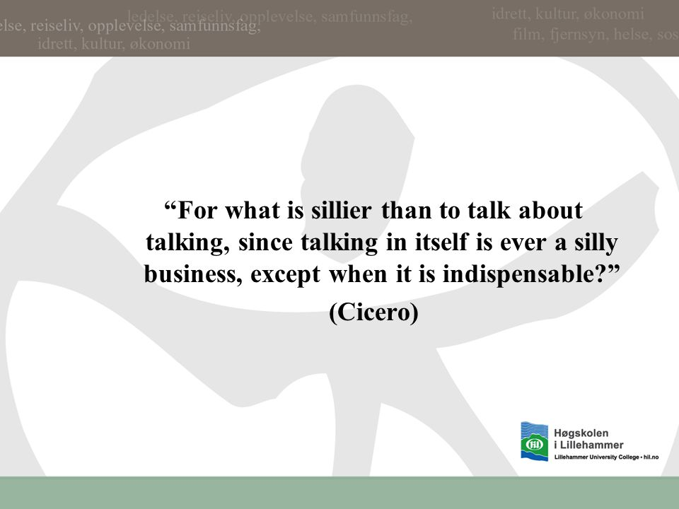 For what is sillier than to talk about talking, since talking in itself is ever a silly business, except when it is indispensable (Cicero)
