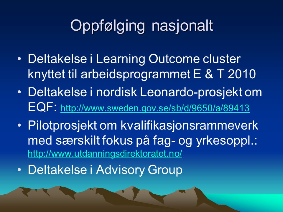Oppfølging nasjonalt Deltakelse i Learning Outcome cluster knyttet til arbeidsprogrammet E & T 2010 Deltakelse i nordisk Leonardo-prosjekt om EQF: http://www.sweden.gov.se/sb/d/9650/a/89413 http://www.sweden.gov.se/sb/d/9650/a/89413 Pilotprosjekt om kvalifikasjonsrammeverk med særskilt fokus på fag- og yrkesoppl.: http://www.utdanningsdirektoratet.no/ http://www.utdanningsdirektoratet.no/ Deltakelse i Advisory Group