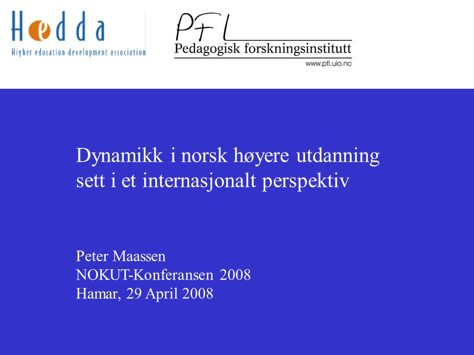 Dynamikk i norsk høyere utdanning sett i et internasjonalt perspektiv Peter Maassen NOKUT-Konferansen 2008 Hamar, 29 April 2008