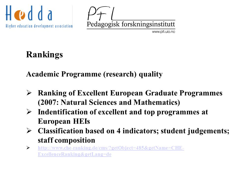 Rankings Academic Programme (research) quality  Ranking of Excellent European Graduate Programmes (2007: Natural Sciences and Mathematics)  Indentification of excellent and top programmes at European HEIs  Classification based on 4 indicators; student judgements; staff composition  http://www.che-ranking.de/cms/ getObject=485&getName=CHE- ExcellenceRanking&getLang=de http://www.che-ranking.de/cms/ getObject=485&getName=CHE- ExcellenceRanking&getLang=de