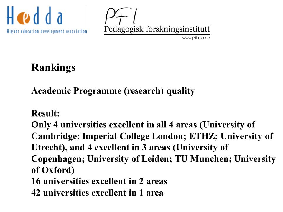 Rankings Academic Programme (research) quality Result: Only 4 universities excellent in all 4 areas (University of Cambridge; Imperial College London; ETHZ; University of Utrecht), and 4 excellent in 3 areas (University of Copenhagen; University of Leiden; TU Munchen; University of Oxford) 16 universities excellent in 2 areas 42 universities excellent in 1 area