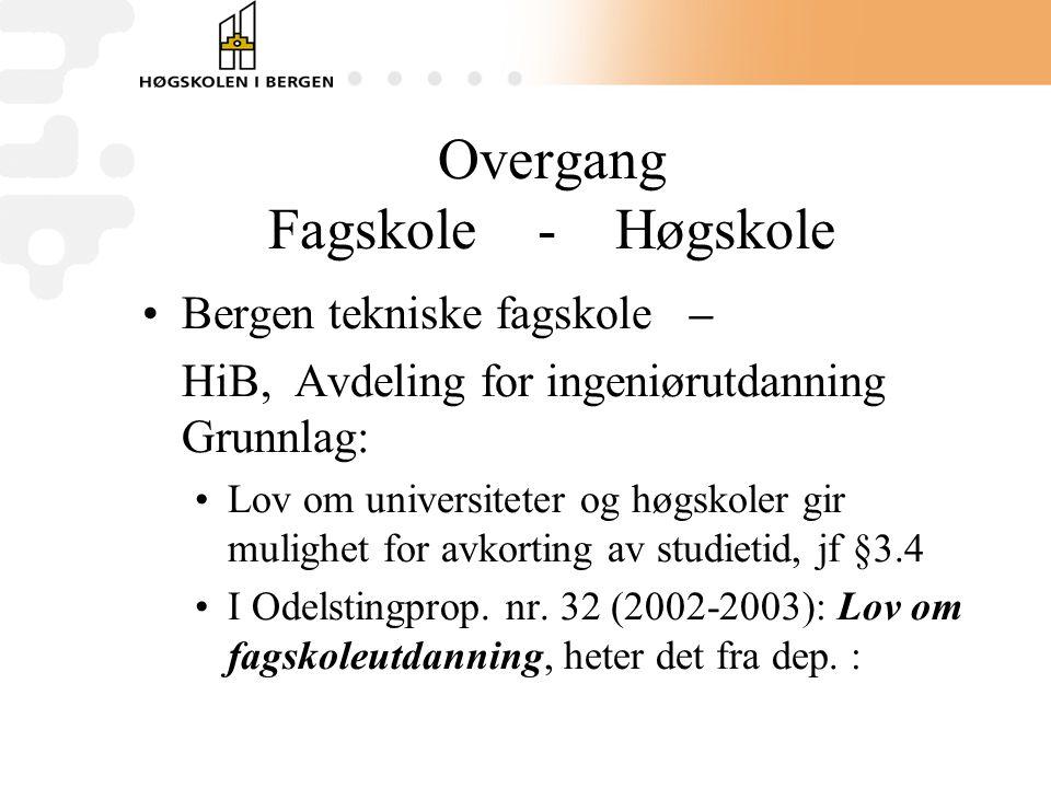 Overgang Fagskole - Høgskole Bergen tekniske fagskole – HiB, Avdeling for ingeniørutdanning Grunnlag: Lov om universiteter og høgskoler gir mulighet for avkorting av studietid, jf §3.4 I Odelstingprop.