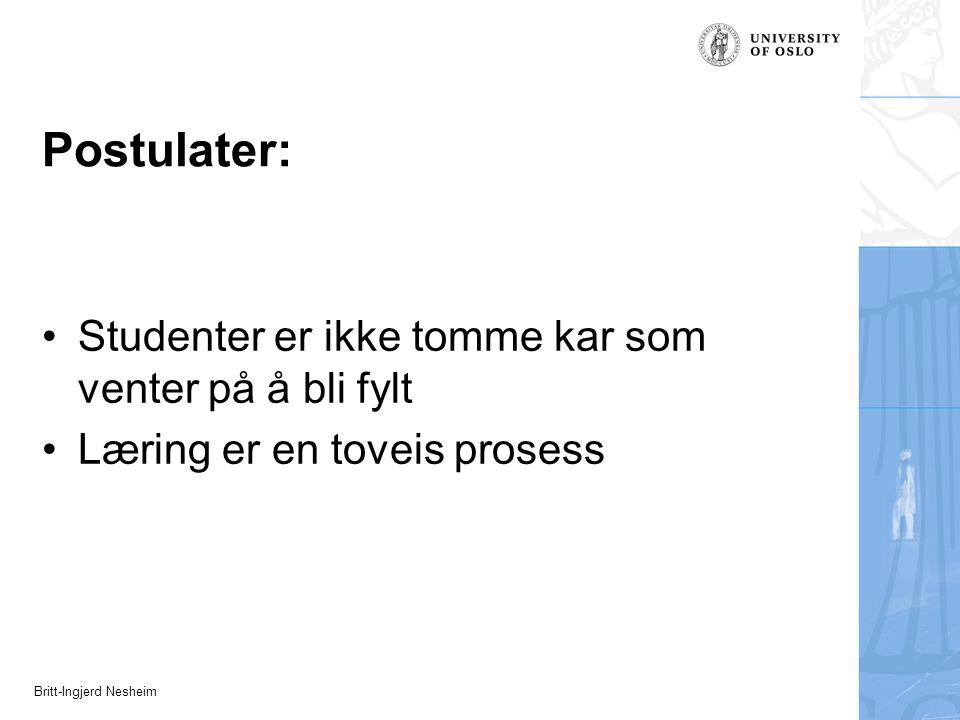 Britt-Ingjerd Nesheim Postulater: Studenter er ikke tomme kar som venter på å bli fylt Læring er en toveis prosess