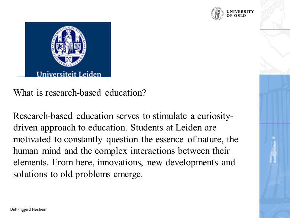 Britt-Ingjerd Nesheim What is research-based education? Research-based education serves to stimulate a curiosity- driven approach to education. Studen