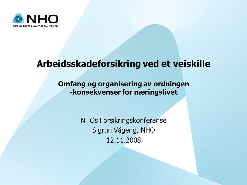 Arbeidsskadeforsikring ved et veiskille Omfang og organisering av ordningen -konsekvenser for næringslivet NHOs Forsikringskonferanse Sigrun Vågeng, NHO 12.11.2008